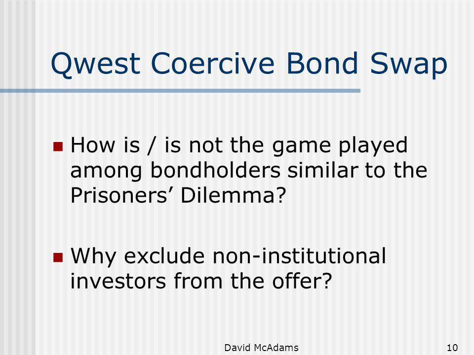 David McAdams10 Qwest Coercive Bond Swap How is / is not the game played among bondholders similar to the Prisoners Dilemma? Why exclude non-instituti