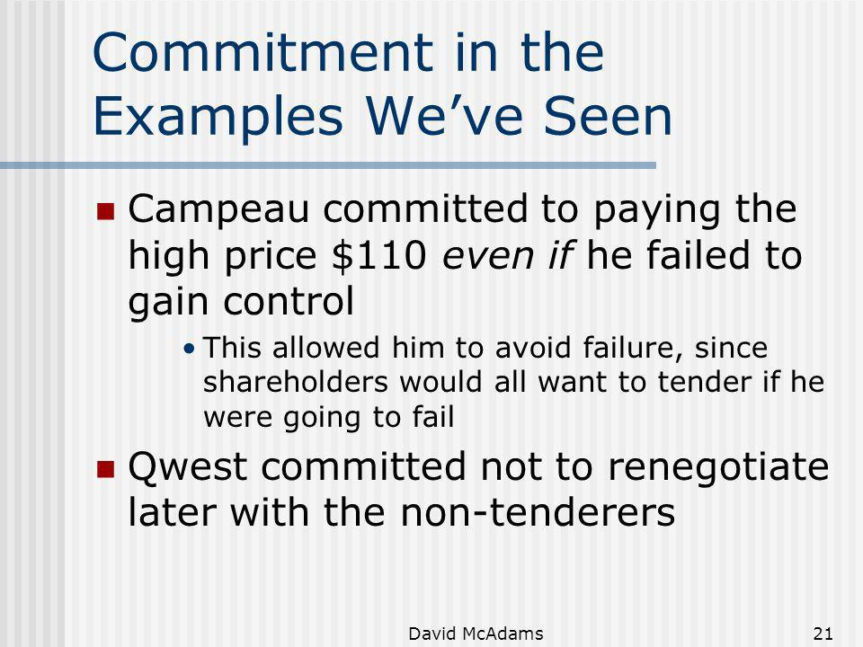 David McAdams21 Commitment in the Examples Weve Seen Campeau committed to paying the high price $110 even if he failed to gain control This allowed hi