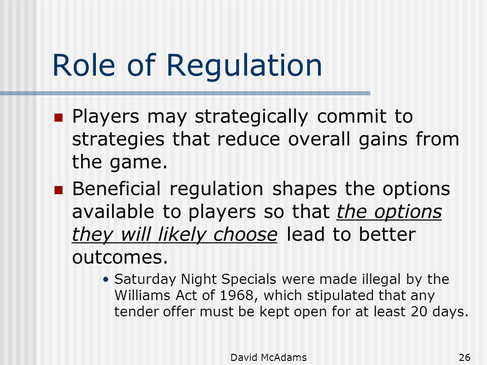 David McAdams26 Role of Regulation Players may strategically commit to strategies that reduce overall gains from the game. Beneficial regulation shape