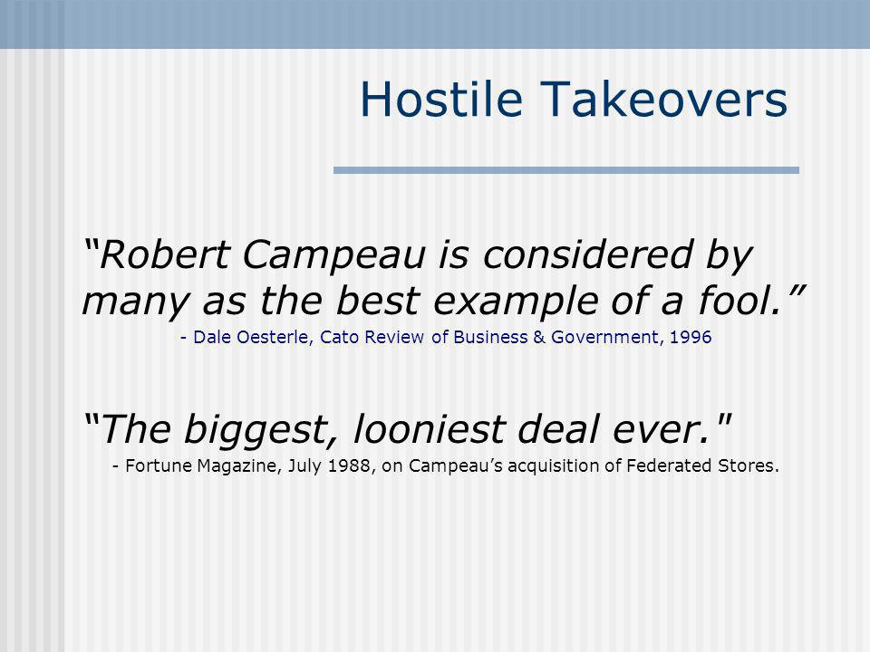 Hostile Takeovers Robert Campeau is considered by many as the best example of a fool. - Dale Oesterle, Cato Review of Business & Government, 1996 The