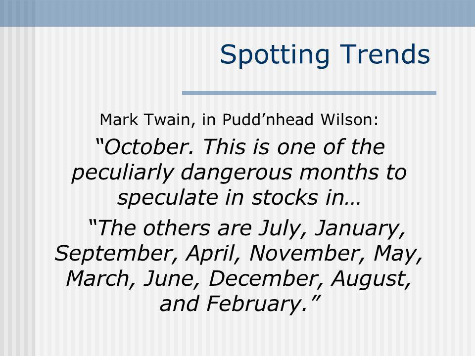 Spotting Trends Mark Twain, in Puddnhead Wilson: October. This is one of the peculiarly dangerous months to speculate in stocks in… The others are Jul