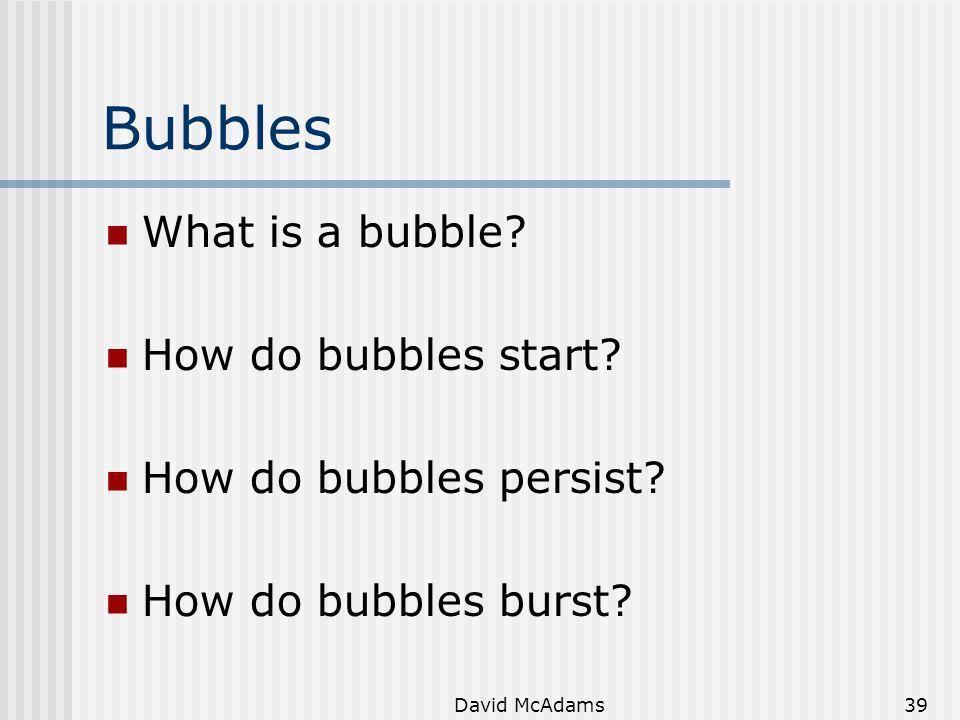 David McAdams39 Bubbles What is a bubble? How do bubbles start? How do bubbles persist? How do bubbles burst?