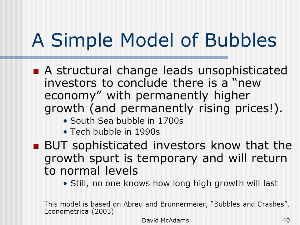 David McAdams40 A Simple Model of Bubbles A structural change leads unsophisticated investors to conclude there is a new economy with permanently high