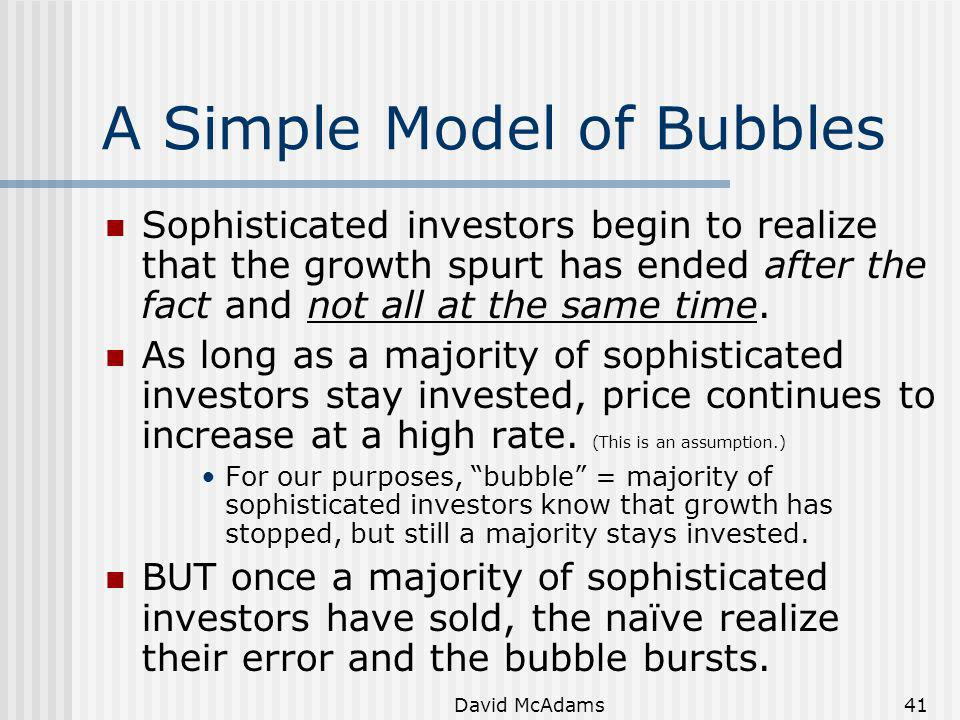 David McAdams41 A Simple Model of Bubbles Sophisticated investors begin to realize that the growth spurt has ended after the fact and not all at the s