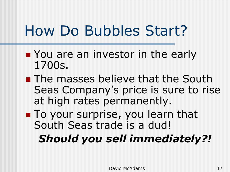 David McAdams42 How Do Bubbles Start? You are an investor in the early 1700s. The masses believe that the South Seas Companys price is sure to rise at