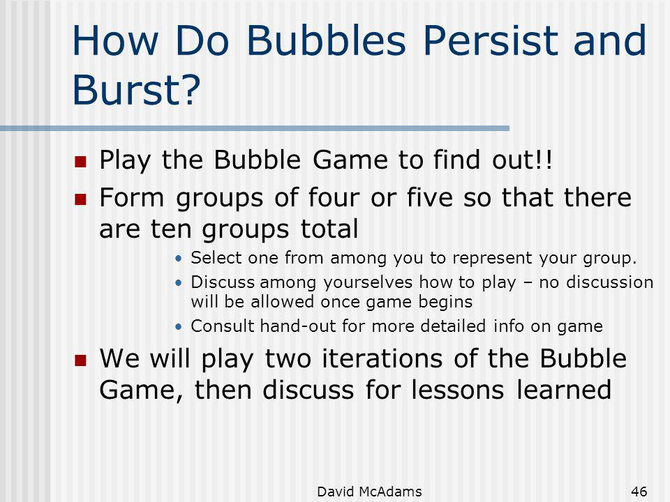 David McAdams46 How Do Bubbles Persist and Burst? Play the Bubble Game to find out!! Form groups of four or five so that there are ten groups total Se