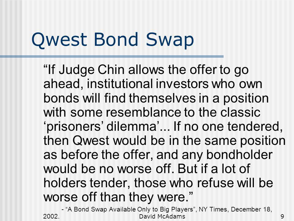 David McAdams9 Qwest Bond Swap If Judge Chin allows the offer to go ahead, institutional investors who own bonds will find themselves in a position wi