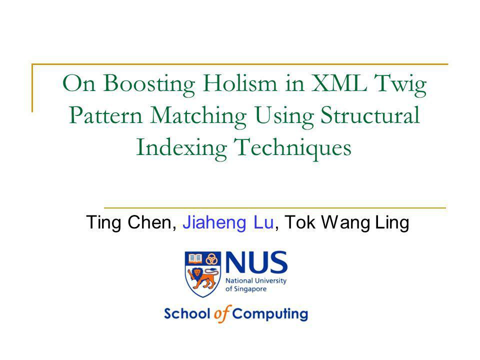 On Boosting Holism in XML Twig Pattern Matching Using Structural Indexing Techniques Ting Chen, Jiaheng Lu, Tok Wang Ling