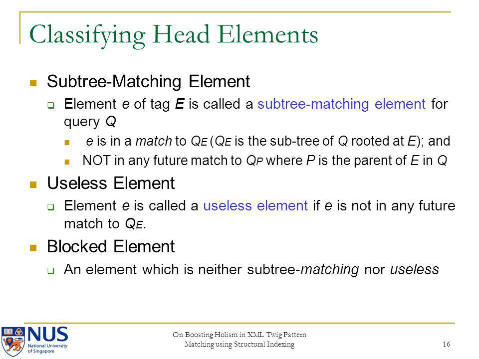 On Boosting Holism in XML Twig Pattern Matching using Structural Indexing 16 Classifying Head Elements Subtree-Matching Element Element e of tag E is