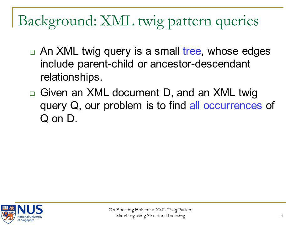 On Boosting Holism in XML Twig Pattern Matching using Structural Indexing 4 Background: XML twig pattern queries An XML twig query is a small tree, wh