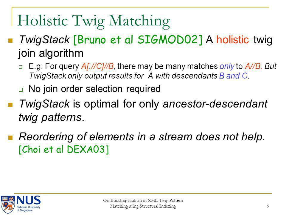 On Boosting Holism in XML Twig Pattern Matching using Structural Indexing 6 Holistic Twig Matching TwigStack [Bruno et al SIGMOD02] A holistic twig jo