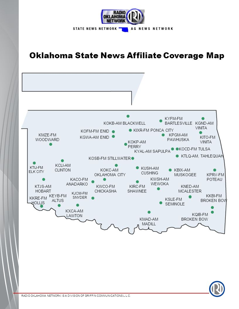 RADIO OKLAHOMA NETWORK IS A DIVISION OF GRIFFIN COMMUNICATIONS L.L.C. Oklahoma State News Affiliate Coverage Map KMZE-FM WOODWARD KOFM-FM ENID KGWA-AM