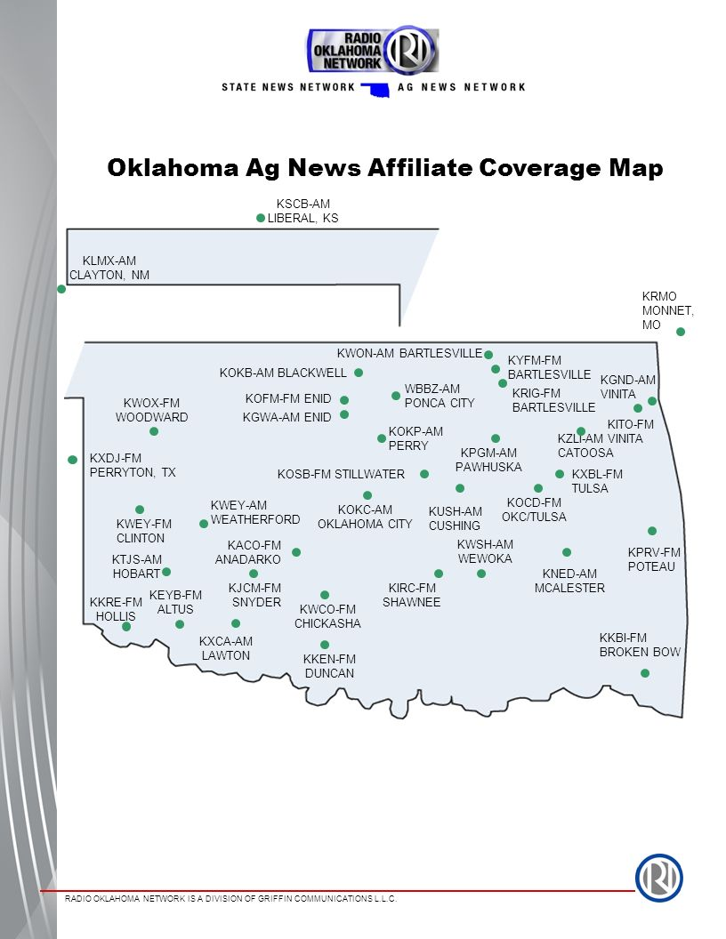 RADIO OKLAHOMA NETWORK IS A DIVISION OF GRIFFIN COMMUNICATIONS L.L.C. Oklahoma Ag News Affiliate Coverage Map KXDJ-FM PERRYTON, TX KWEY-AM WEATHERFORD