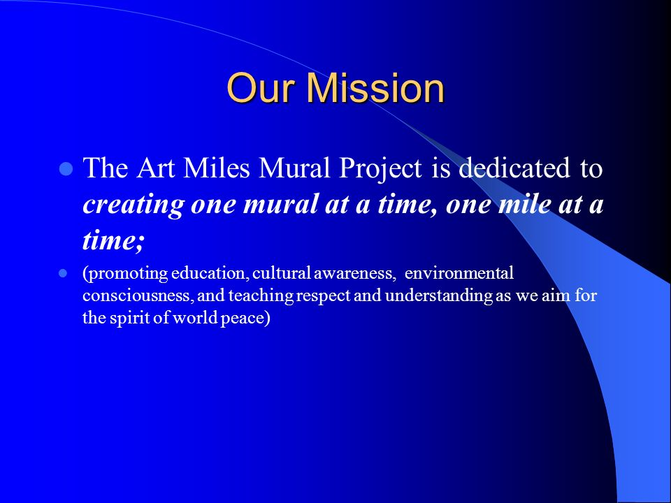 Our Mission The Art Miles Mural Project is dedicated to creating one mural at a time, one mile at a time; (promoting education, cultural awareness, en