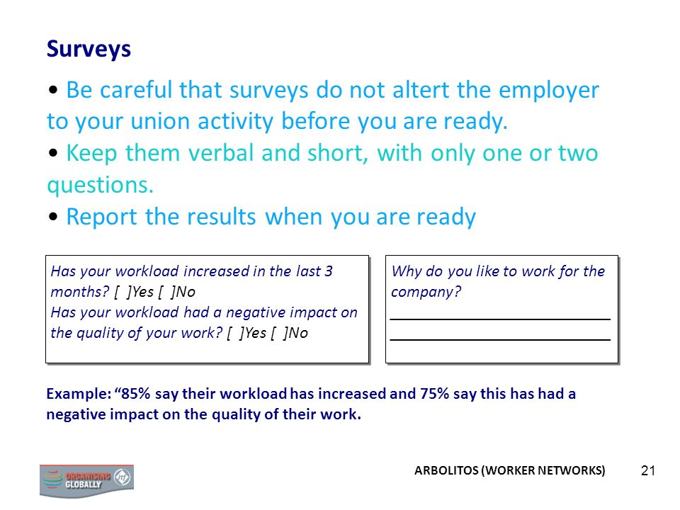 21 Surveys Be careful that surveys do not altert the employer to your union activity before you are ready. Keep them verbal and short, with only one o