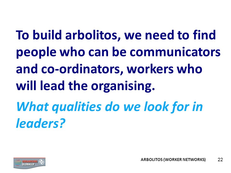 22 To build arbolitos, we need to find people who can be communicators and co-ordinators, workers who will lead the organising. What qualities do we l