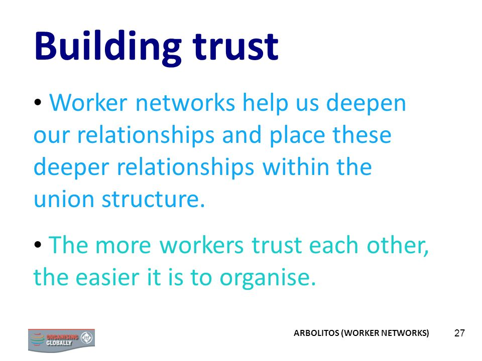 27 Building trust Worker networks help us deepen our relationships and place these deeper relationships within the union structure. The more workers t