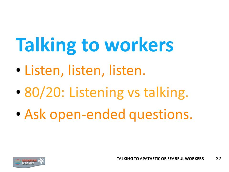 32 Talking to workers Listen, listen, listen. 80/20: Listening vs talking. Ask open-ended questions. TALKING TO APATHETIC OR FEARFUL WORKERS