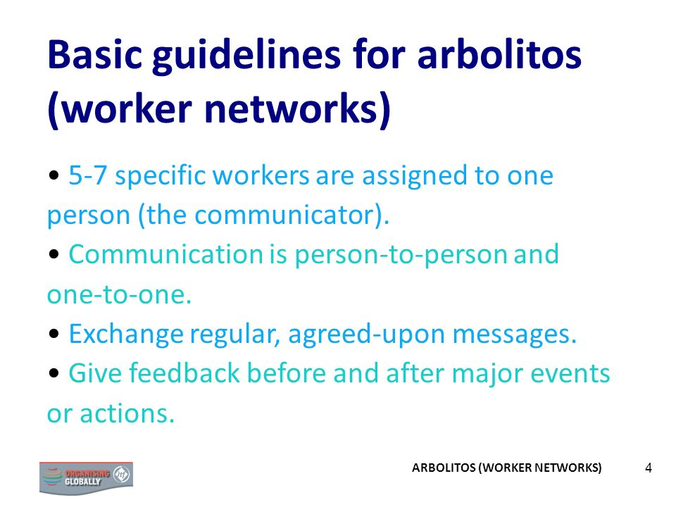 4 Basic guidelines for arbolitos (worker networks) 5-7 specific workers are assigned to one person (the communicator). Communication is person-to-pers