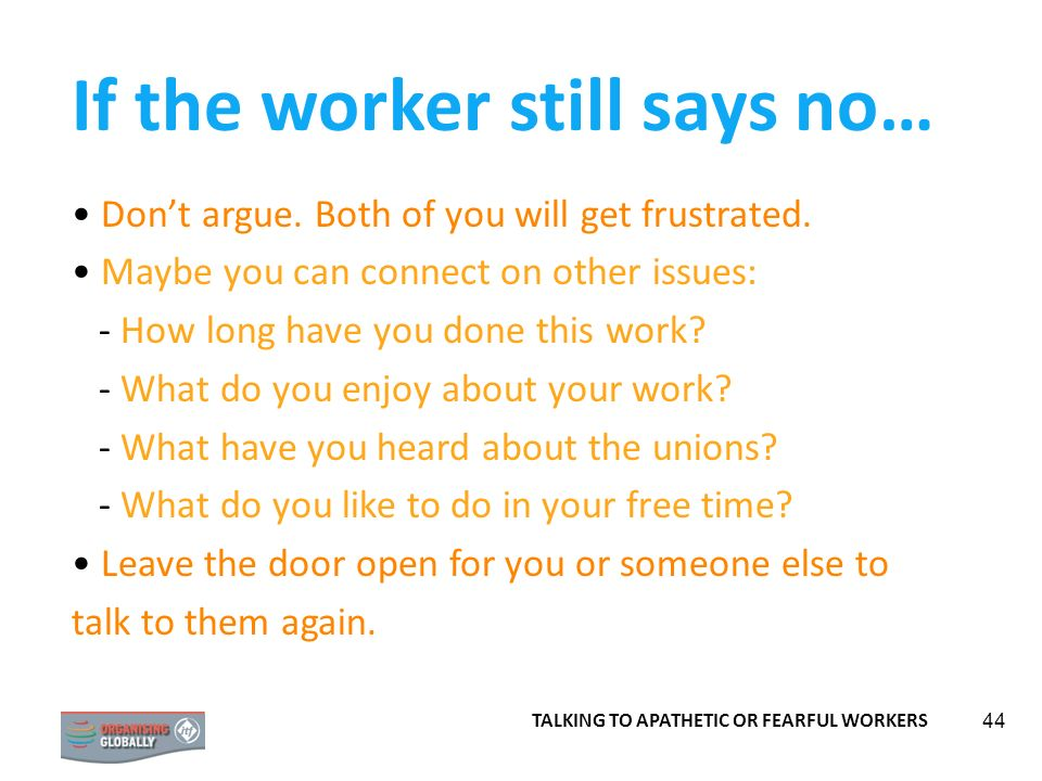44 If the worker still says no… Dont argue. Both of you will get frustrated. Maybe you can connect on other issues: - How long have you done this work