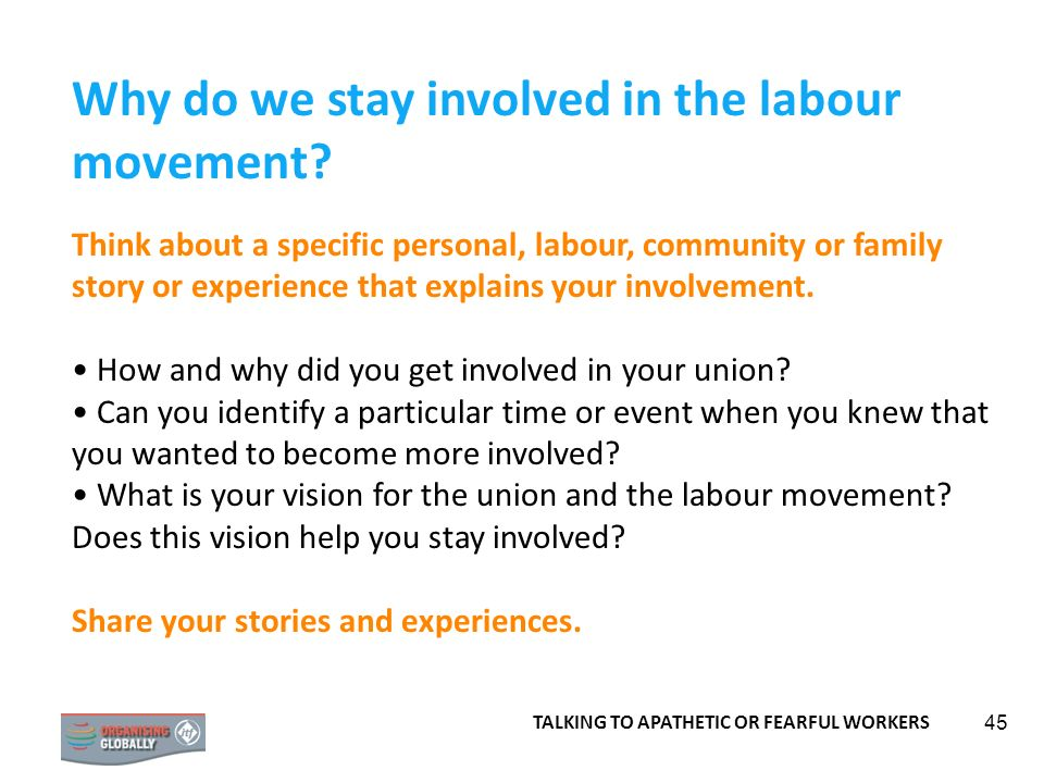 45 Why do we stay involved in the labour movement? Think about a specific personal, labour, community or family story or experience that explains your