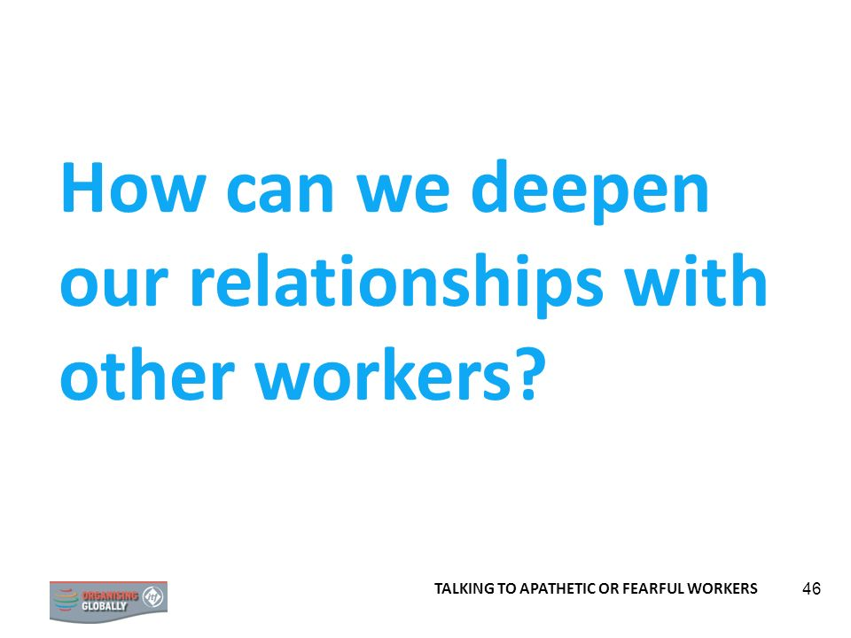 46 How can we deepen our relationships with other workers? TALKING TO APATHETIC OR FEARFUL WORKERS