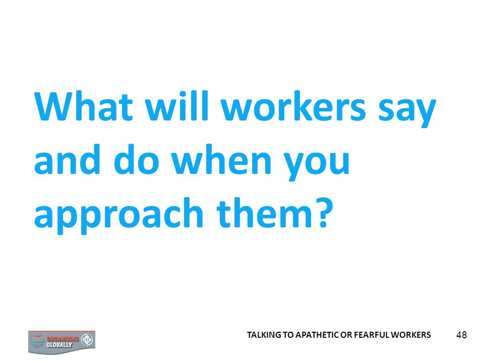48 What will workers say and do when you approach them? TALKING TO APATHETIC OR FEARFUL WORKERS