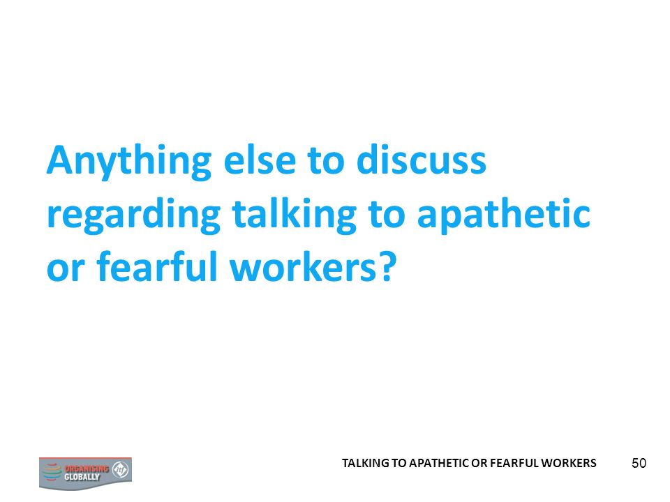 50 Anything else to discuss regarding talking to apathetic or fearful workers? TALKING TO APATHETIC OR FEARFUL WORKERS