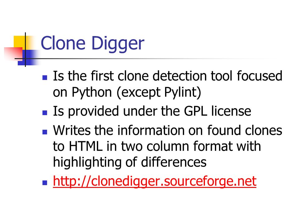 Clone Digger Is the first clone detection tool focused on Python (except Pylint) Is provided under the GPL license Writes the information on found clones to HTML in two column format with highlighting of differences http://clonedigger.sourceforge.net