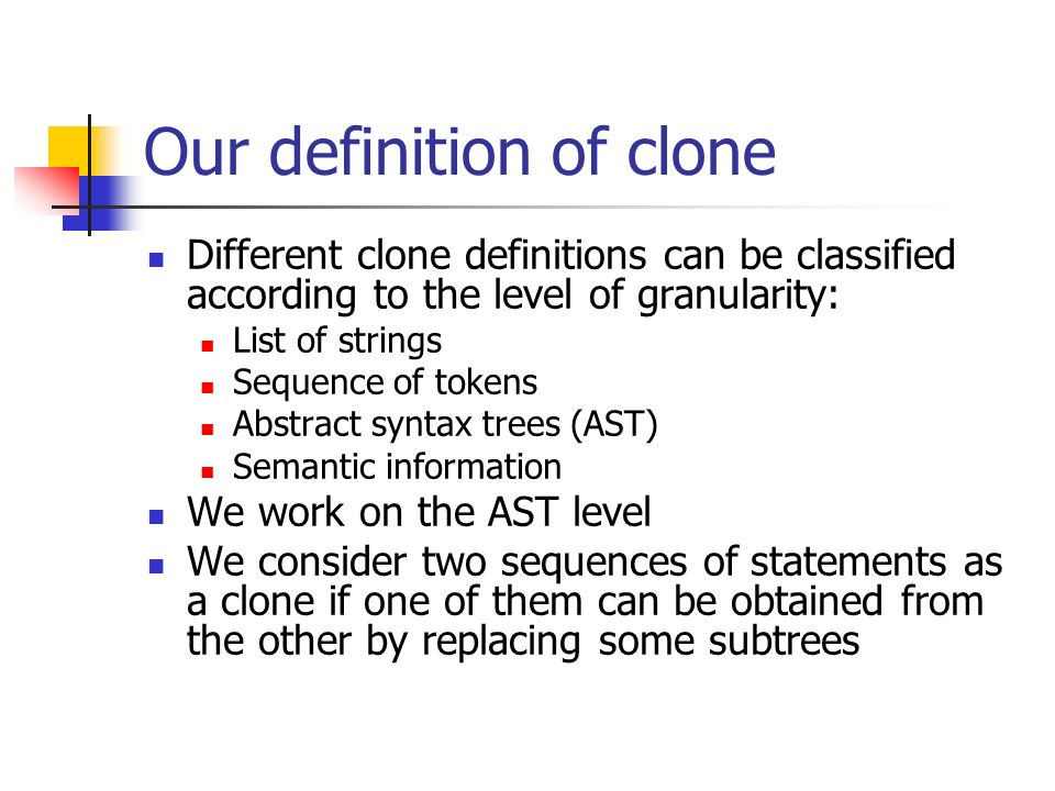 Our definition of clone Different clone definitions can be classified according to the level of granularity: List of strings Sequence of tokens Abstract syntax trees (AST) Semantic information We work on the AST level We consider two sequences of statements as a clone if one of them can be obtained from the other by replacing some subtrees