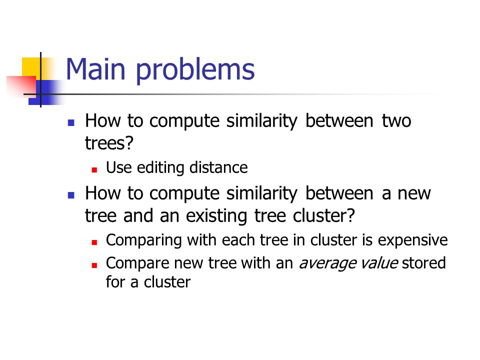 Main problems How to compute similarity between two trees.