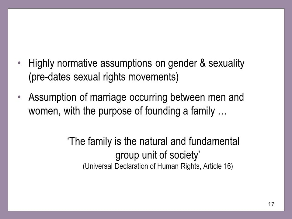17 Highly normative assumptions on gender & sexuality (pre-dates sexual rights movements) Assumption of marriage occurring between men and women, with