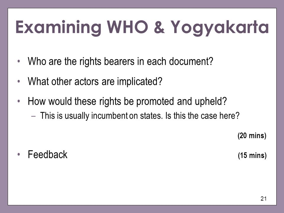 21 Examining WHO & Yogyakarta Who are the rights bearers in each document? What other actors are implicated? How would these rights be promoted and up