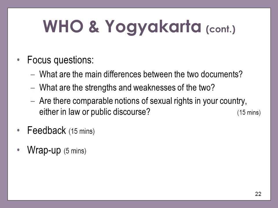 22 WHO & Yogyakarta (cont.) Focus questions: –What are the main differences between the two documents? –What are the strengths and weaknesses of the t