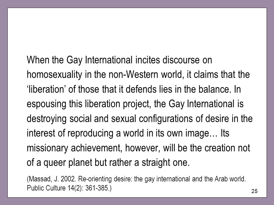 25 When the Gay International incites discourse on homosexuality in the non-Western world, it claims that the liberation of those that it defends lies