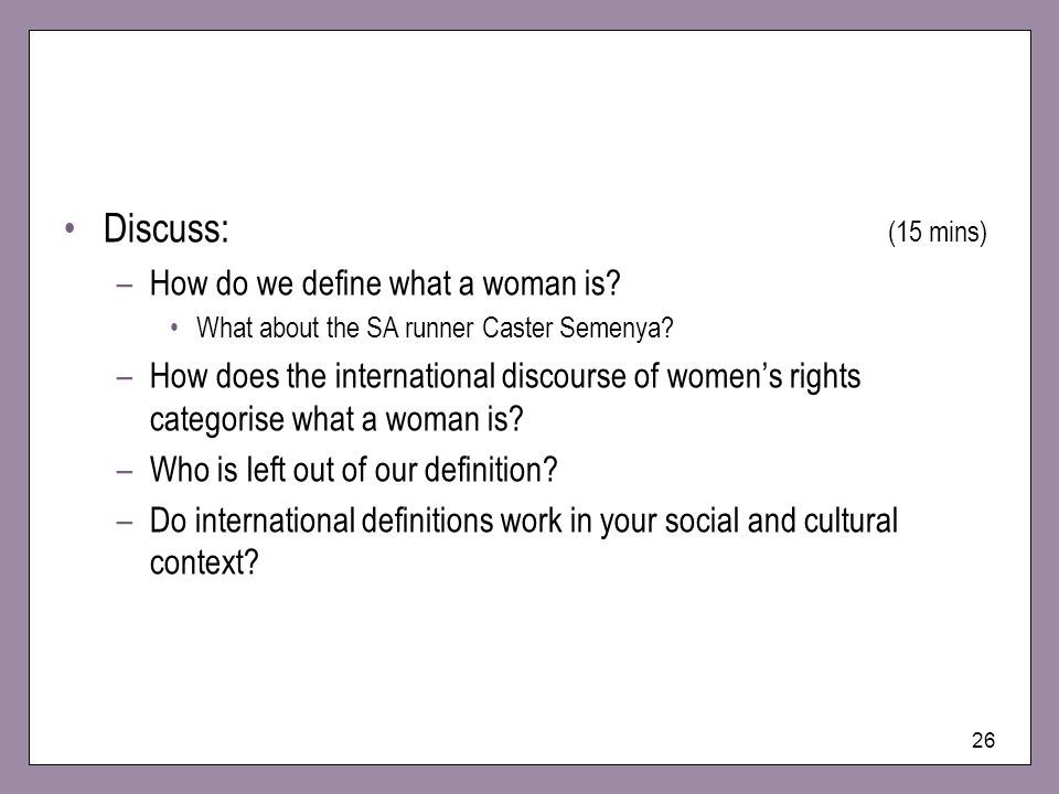 26 Discuss: (15 mins) –How do we define what a woman is? What about the SA runner Caster Semenya? –How does the international discourse of womens righ