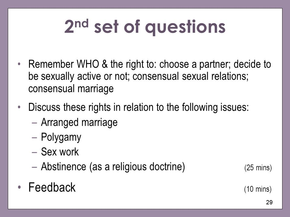 29 2 nd set of questions Remember WHO & the right to: choose a partner; decide to be sexually active or not; consensual sexual relations; consensual m