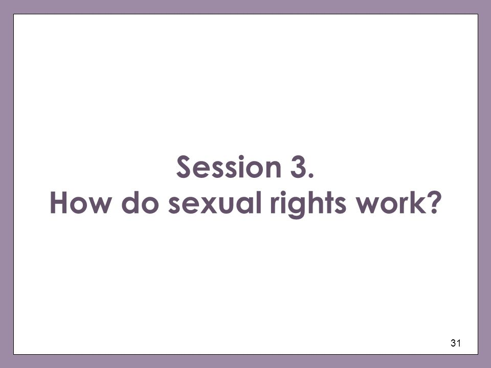 31 Session 3. How do sexual rights work?