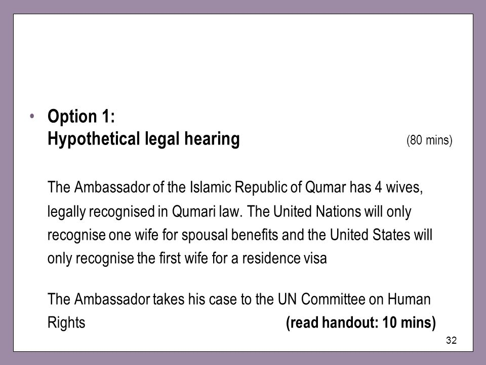 32 Option 1: Hypothetical legal hearing (80 mins) The Ambassador of the Islamic Republic of Qumar has 4 wives, legally recognised in Qumari law. The U