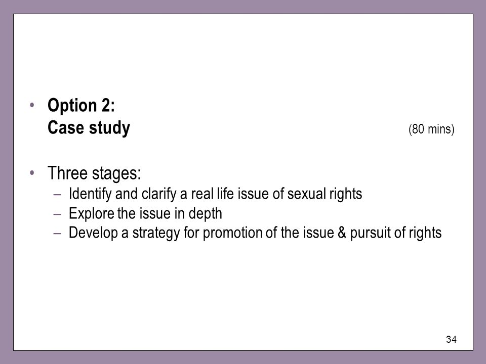 34 Option 2: Case study (80 mins) Three stages: –Identify and clarify a real life issue of sexual rights –Explore the issue in depth –Develop a strate