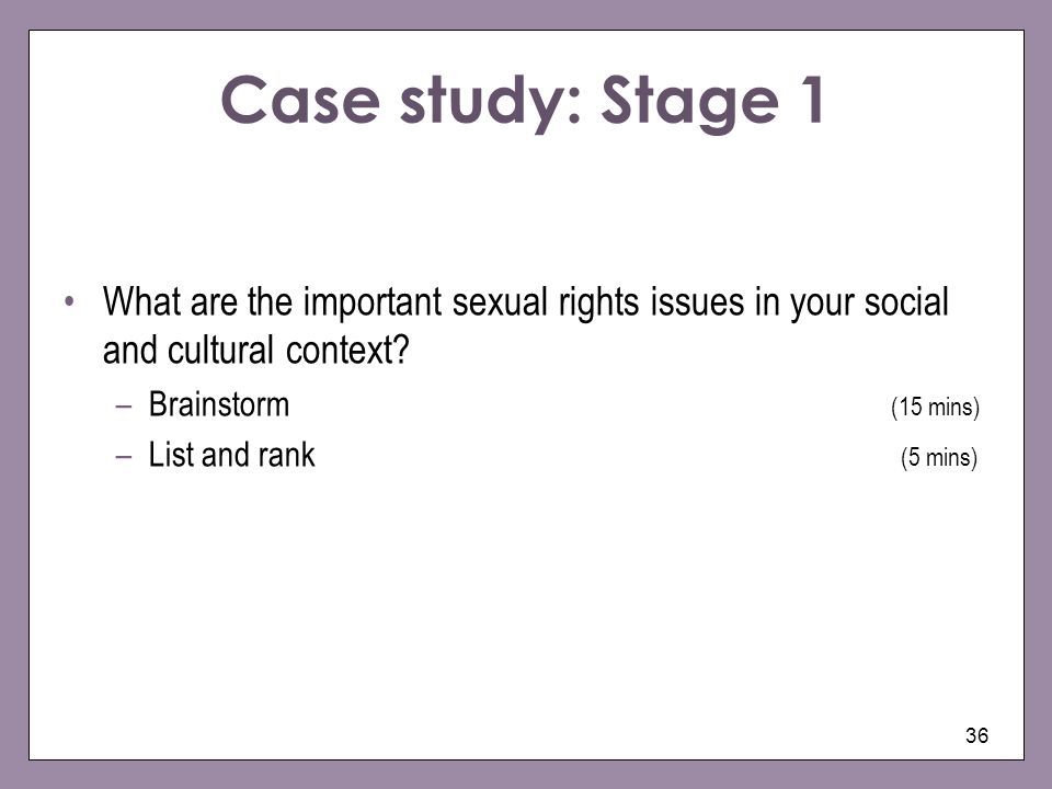 36 Case study: Stage 1 What are the important sexual rights issues in your social and cultural context? –Brainstorm (15 mins) –List and rank (5 mins)