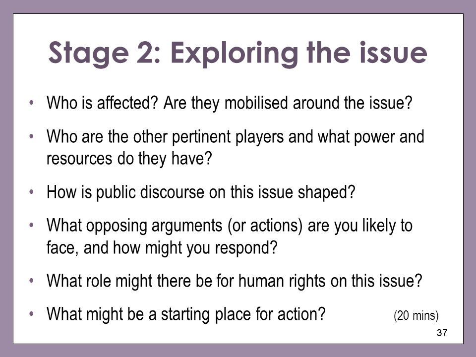 37 Stage 2: Exploring the issue Who is affected? Are they mobilised around the issue? Who are the other pertinent players and what power and resources