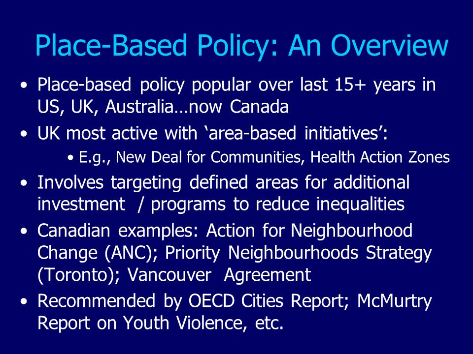 Place-Based Policy: An Overview Place-based policy popular over last 15+ years in US, UK, Australia…now Canada UK most active with area-based initiati