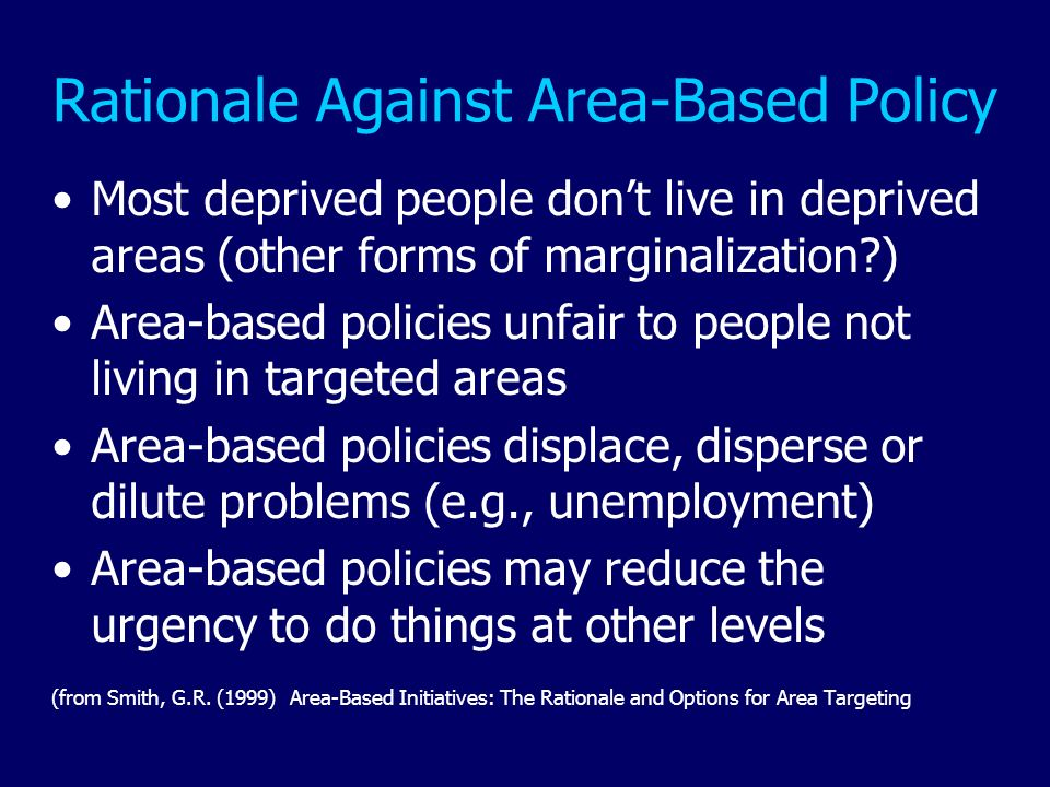 Rationale Against Area-Based Policy Most deprived people dont live in deprived areas (other forms of marginalization?) Area-based policies unfair to p