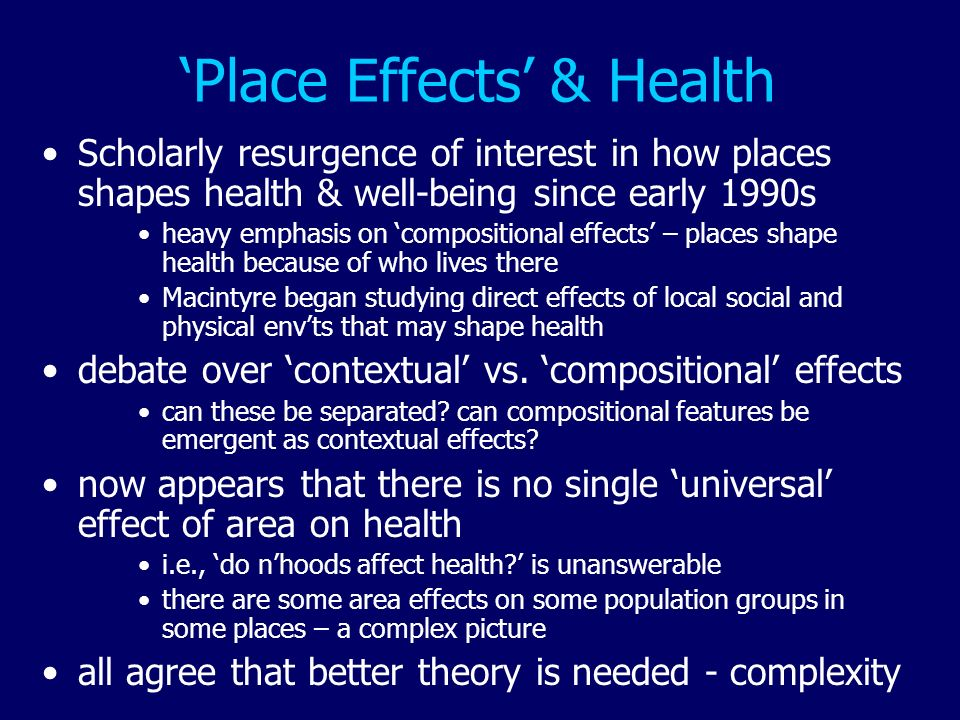 Place Effects & Health Scholarly resurgence of interest in how places shapes health & well-being since early 1990s heavy emphasis on compositional eff