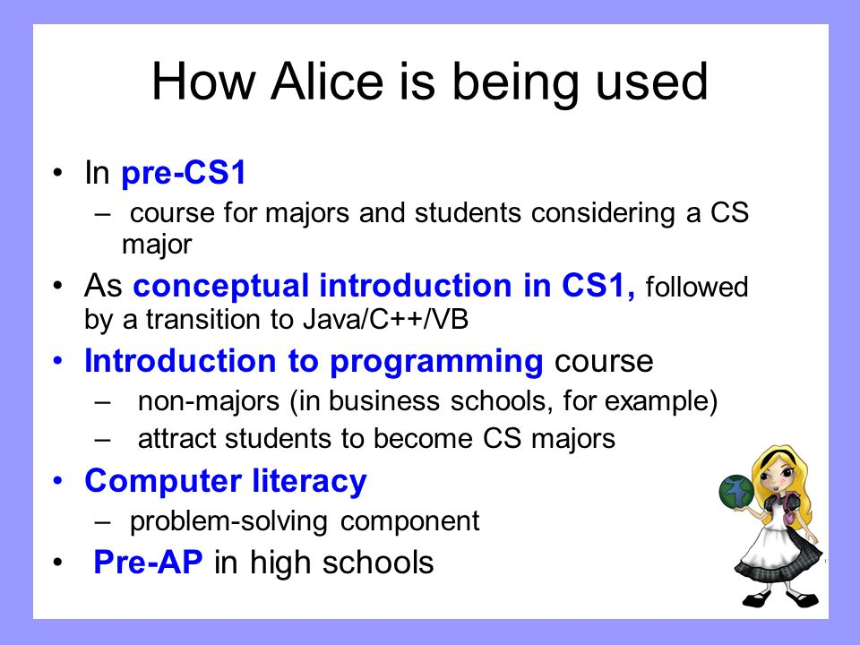 How Alice is being used In pre-CS1 – course for majors and students considering a CS major As conceptual introduction in CS1, followed by a transition
