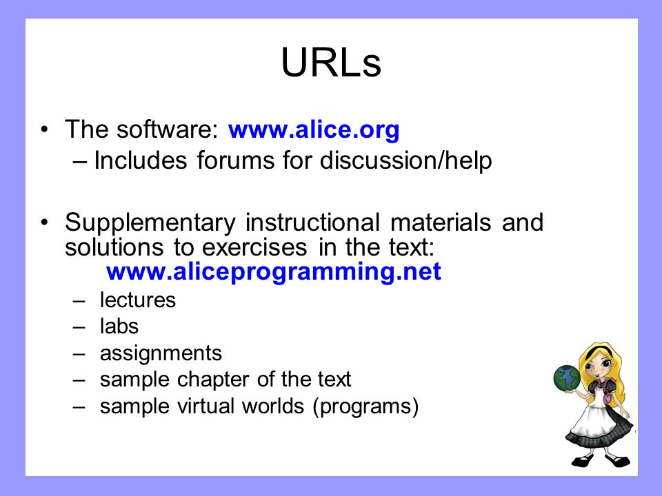 URLs The software: www.alice.org –Includes forums for discussion/help Supplementary instructional materials and solutions to exercises in the text: ww