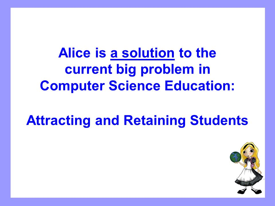 How Alice is being used In pre-CS1 – course for majors and students considering a CS major As conceptual introduction in CS1, followed by a transition to Java/C++/VB Introduction to programming course – non-majors (in business schools, for example) – attract students to become CS majors Computer literacy – problem-solving component Pre-AP in high schools