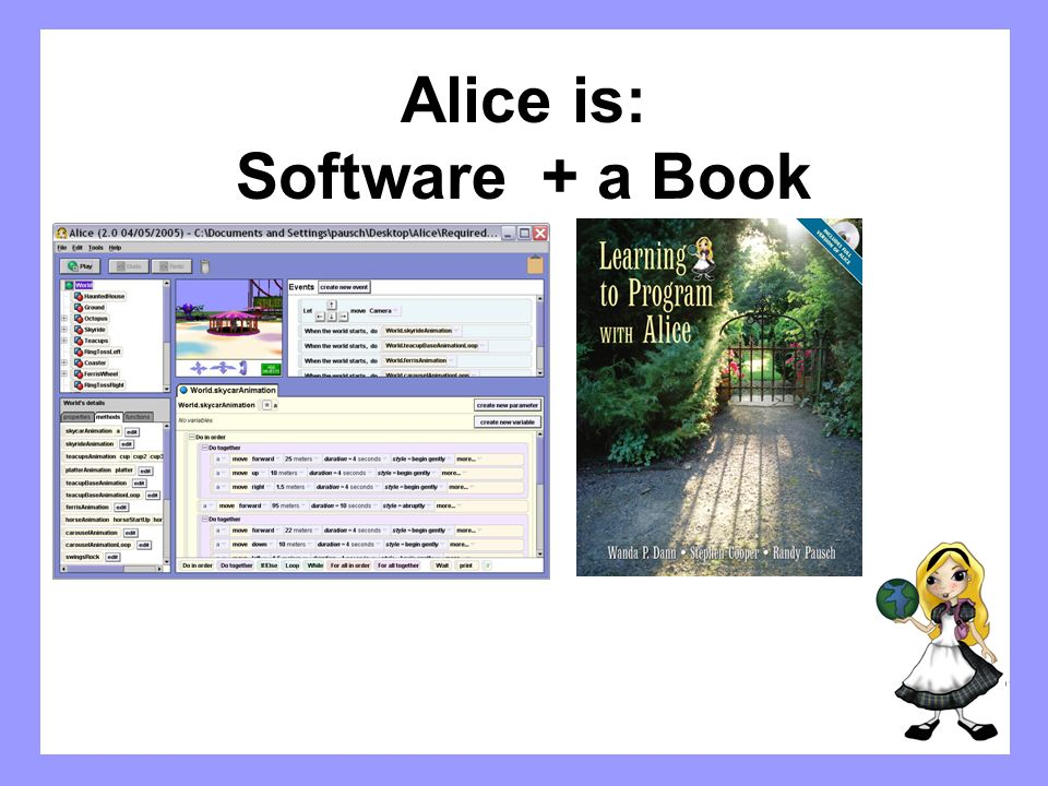 The Alice Software A 3D interactive animation environment A tool for teaching fundamental programming concepts – object oriented System developed at Carnegie Mellon