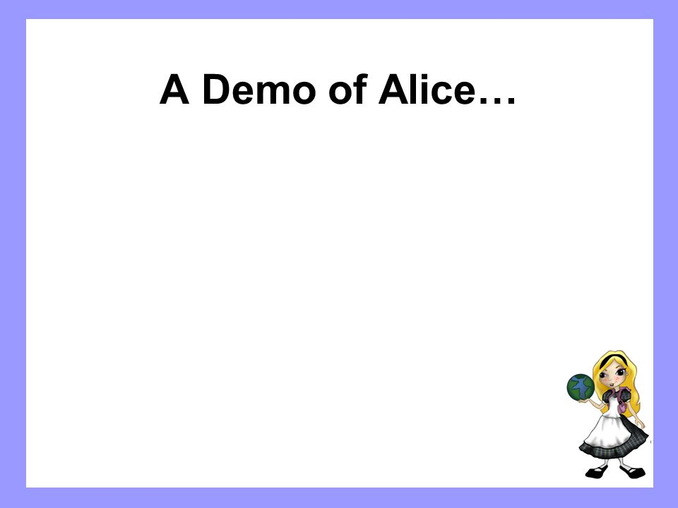 The Alice Approach Uses 3D graphics to engage students Has a smart drag-and-drop editor that prevents syntax errors Appeals to wide audience – Storytelling (young women, minority students) – Interactive computer games (young men) –Not threatening; Alice builds students confidence
